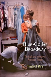 Blue-Collar Broadway - The Craft and Industry of American Theater ebook by Timothy R. White