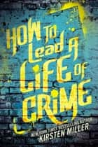 How to Lead a Life of Crime ebook by Kirsten Miller