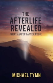 The Afterlife Revealed: What Happens After We Die ebook by Michael Tymn