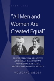 «All Men and Women Are Created Equal» - Elizabeth Cady Stanton's and Susan B. Anthony's Proverbial Rhetoric Promoting Women's Rights ebook by Wolfgang Mieder