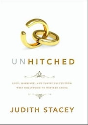 Unhitched - Love, Marriage, and Family Values from West Hollywood to Western China ebook by Judith Stacey