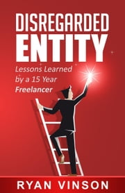 Disregarded Entity: Lessons Learned by a 15 Year Freelancer ebook by Ryan Vinson