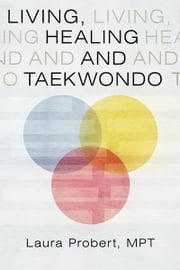 Living, Healing and Taekwondo ebook by Laura Probert, MPT