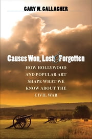 Causes Won, Lost, and Forgotten - How Hollywood and Popular Art Shape What We Know about the Civil War ebook by Gary W. Gallagher