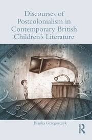 Discourses of Postcolonialism in Contemporary British Children's Literature ebook by Blanka Grzegorczyk