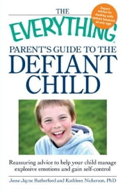 The Everything Parent's Guide to the Defiant Child: Reassuring advice to help your child manage explosive emotions and gain self-control ebook by Jesse Jayne Rutherford,Kathleen Nickerson
