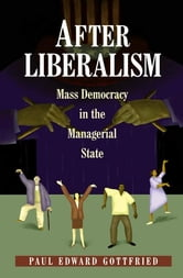 After Liberalism - Mass Democracy in the Managerial State ebook by Paul Edward Gottfried