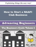 How to Start a NAAFI Club Business (Beginners Guide) ebook by Lanita Gleason
