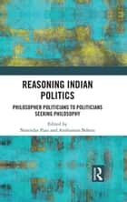 Reasoning Indian Politics - Philosopher Politicians to Politicians Seeking Philosophy ebook by Anshuman Behera, Narendar Pani