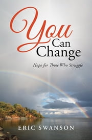 You Can Change - Hope for Those Who Struggle ebook by Eric Swanson