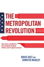 The Metropolitan Revolution ebook by Bruce Katz,Jennifer Bradley