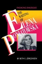 The Writing of Elena Poniatowska - Engaging Dialogues ebook by Beth E. Jörgensen