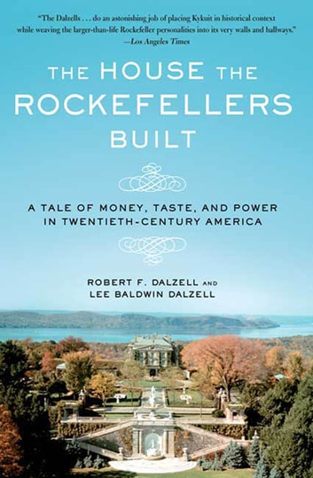 The House the Rockefellers Built - A Tale of Money, Taste, and Power in Twentieth-Century America ebook by Robert F. Dalzell,Lee Baldwin Dalzell