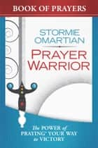 Prayer Warrior Book of Prayers - The Power of Praying® Your Way to Victory eBook by Stormie Omartian