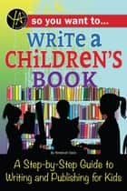 So You Want to… Write a Children's Book: A Step-by-Step Guide to Writing and Publishing for Kids ebook by Rebekah Sack