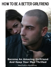How To Be A Better Girlfriend: Become an Amazing Girlfriend and Keep Your Man Thrilled ebook by WebTrafico Marketing