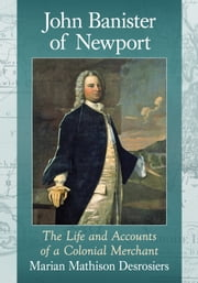 John Banister of Newport - The Life and Accounts of a Colonial Merchant ebook by Marian Mathison Desrosiers