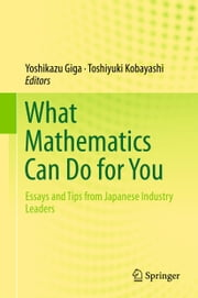 What Mathematics Can Do for You - Essays and Tips from Japanese Industry Leaders ebook by