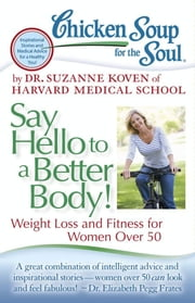 Chicken Soup for the Soul: Say Hello to a Better Body! - Weight Loss and Fitness for Women Over 50 ebook by Dr. Suzanne Koven