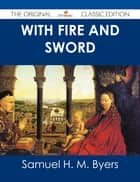 With Fire and Sword - The Original Classic Edition ebook by Samuel H. M. Byers