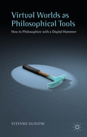 Virtual Worlds as Philosophical Tools - How to Philosophize with a Digital Hammer ebook by Stefano Gualeni