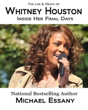 The Life and Death of Whitney Houston: Inside Her Final Days ebook by Michael Essany