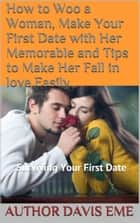 How To Woo A Woman, Make Your First Date With Her Memorable And Tips To Make Her Fall In love Easily ebook by Davis Eme