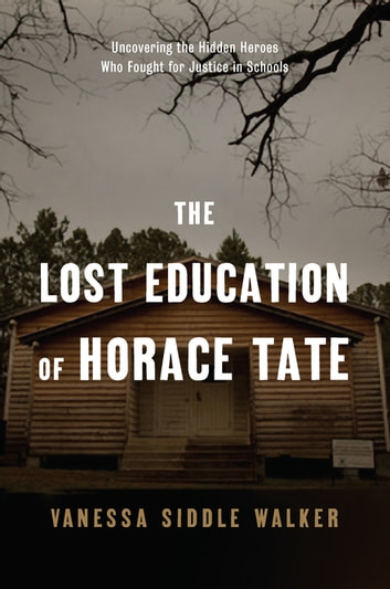 The Lost Education of Horace Tate - Uncovering the Hidden Heroes Who Fought for Justice in Schools ebook by Vanessa Siddle Walker
