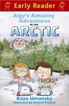 Early Reader: Algy's Amazing Adventures in the Arctic ebook by Kaye Umansky, Richard Watson
