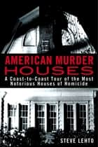 American Murder Houses - A Coast-to-Coast Tour of the Most Notorious Houses of Homicide ebook by Steve Lehto