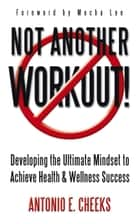 Not Another Workout! ebook by Antonio E. Cheeks