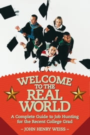Welcome to the Real World - A Complete Guide to Job Hunting for the Recent College Grad ebook by John Henry Weiss