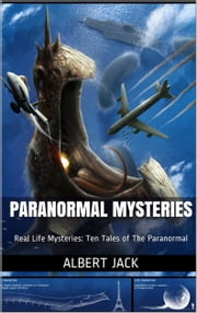 Paranormal Mysteries: Real Life Mysteries: Ten Tales of The Paranormal ebook by Albert Jack