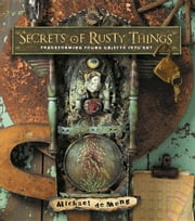 Secrets of Rusty Things: Transforming Found Objects Into Art ebook by DeMeng, Michael