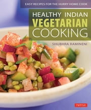 Healthy Indian Vegetarian Cooking - Easy Recipes for the Hurry Home Cook ebook by Shubhra Ramineni