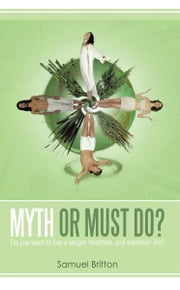 Myth or Must Do? - Do you want to live a longer, healthier, and wealthier life? ebook by Samuel Britton