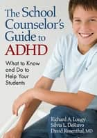 The School Counselor's Guide to ADHD - What to Know and Do to Help Your Students ebook by Richard A. Lougy, Silvia L. DeRuvo, David Rosenthal