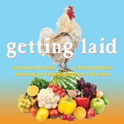 Getting Laid - Everything You Need to Know About Raising Chickens, Gardening and Preserving - with Over 100 Recipes! ebook by Barb Webb