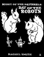 Night of the Squirrels: Day of the Robots ebook by Rachel Smith