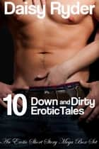 10 Down and Dirty Erotic Tales - An Erotic Short Story Mega Box Set ebook by Daisy Ryder