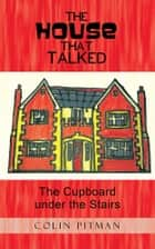The House That Talked - The Cupboard Under the Stairs ebook by Colin Pitman