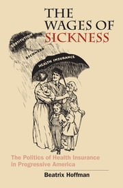 The Wages of Sickness - The Politics of Health Insurance in Progressive America ebook by Beatrix Hoffman