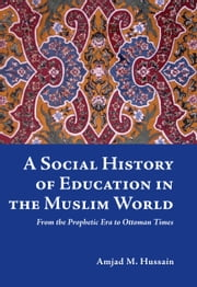 A Social History of Education in the Muslim World - From the Prophetic Era to Ottoman Times ebook by Amjad M. Hussain