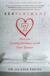 Sexperiment - 7 Days to Lasting Intimacy with Your Spouse ebook by Ed Young,Lisa Young