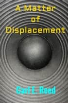A Matter of Displacement ebook by Carl E. Reed
