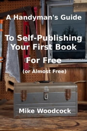 A Handyman's Guide to Self-Publishing Your First Book for Free (or Almost Free) ebook by Mike Woodcock