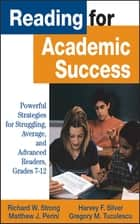 Reading for Academic Success - Powerful Strategies for Struggling, Average, and Advanced Readers, Grades 7-12 ebook by Richard W. Strong, Harvey F. Silver, Matthew J. Perini,...