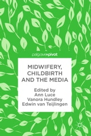 Midwifery, Childbirth and the Media ebook by Ann Luce, Vanora Hundley, Edwin van Teijlingen
