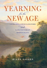 Yearning for the New Age - Laura Holloway-Langford and Late Victorian Spirituality ebook by Sasson, Sarah Diane