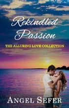 Rekindled Passion - The Alluring Love Collection, #3 ebook by Angel Sefer